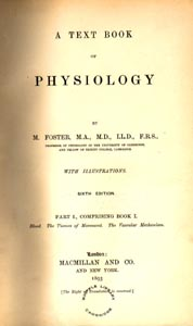 Textbook of physiology / by M. Foster. 4th ed. (London: Macmillan and Co., 1883). Foster's famous textbook went through six complete editions and was translated into Russian, Italian and German.