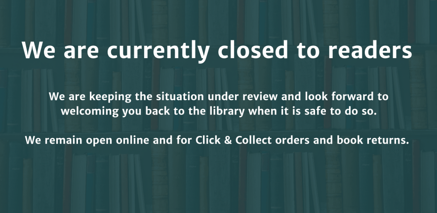 """We are currently closed to readers. We are keeping the situation under review and look forward to welcoming you back to the library when it is safe to do so. We remain open online and for click and collect and book returns."""